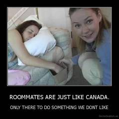 ROOMMATES ARE JUST LIKE CANADA. - ONLY THERE TO DO SOMETHING WE DONT LIKE