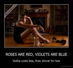 ROSES ARE RED, VIOLETS ARE BLUE - Vodka costs less, than dinner for two
