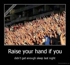 Raise your hand if you - didn't get enough sleep last night