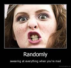 Randomly - swearing at everything when you're mad