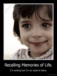 Recalling Memories of Life. - I'm smiling but I'm so close to tears.