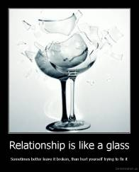 Relationship is like a glass - Sometimes better leave it broken, than hurt yourself trying to fix it