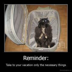 Reminder: - Take to your vacation only the necessary things