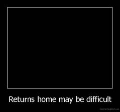 Returns home may be difficult -