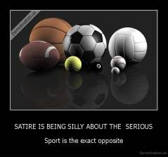 SATIRE IS BEING SILLY ABOUT THE  SERIOUS - Sport is the exact opposite