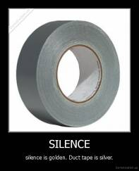 SILENCE - silence is golden. Duct tape is silver.