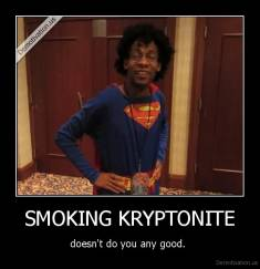 SMOKING KRYPTONITE - doesn't do you any good.