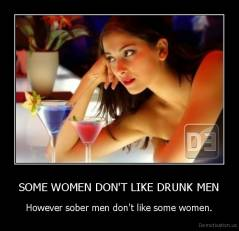 SOME WOMEN DON'T LIKE DRUNK MEN - However sober men don't like some women.