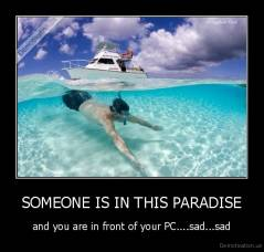 SOMEONE IS IN THIS PARADISE - and you are in front of your PC....sad...sad