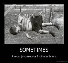 SOMETIMES - A mom just needs a 5 minutes break