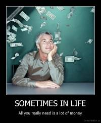 SOMETIMES IN LIFE - All you really need is a lot of money
