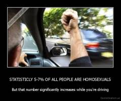 STATISTICLY 5-7% OF ALL PEOPLE ARE HOMOSEXUALS - But that number significantly increases while you're driving