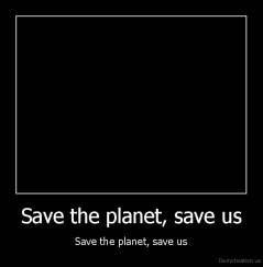 Save the planet, save us - Save the planet, save us