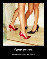 Save water. - Shower with your girl friend.