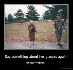 Say something about her glasses again! - MotherF*ckers!!!