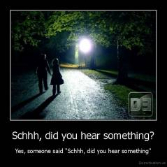 "Schhh, did you hear something? - Yes, someone said ""Schhh, did you hear something"""