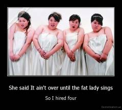 She said It ain't over until the fat lady sings - So I hired four