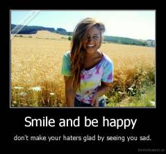 Smile and be happy  - don't make your haters glad by seeing you sad.