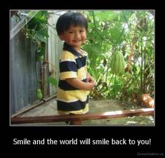 Smile and the world will smile back to you! -