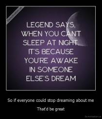 So if everyone could stop dreaming about me - That'd be great