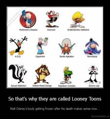 So that's why they are called Looney Toons - Walt Disney's body getting frozen after his death makes sense now...