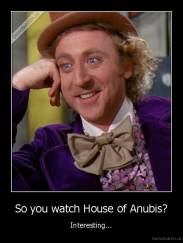 So you watch House of Anubis? - Interesting...