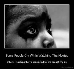 Some People Cry While Watching The Movies - Others - watching the TV serials, but for me enaugh my life