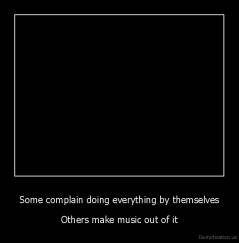 Some complain doing everything by themselves - Others make music out of it