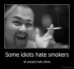 Some idiots hate smokers - all people hate idiots
