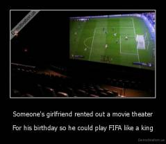 Someone's girlfriend rented out a movie theater - For his birthday so he could play FIFA like a king