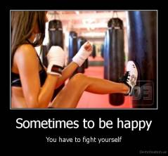 Sometimes to be happy - You have to fight yourself