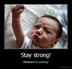 Stay strong! - Weekend is coming!