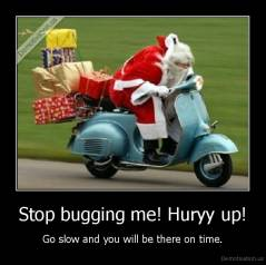 Stop bugging me! Huryy up! - Go slow and you will be there on time.