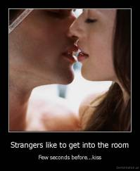 Strangers like to get into the room - Few seconds before...kiss