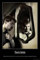 Success - When looking at the mirror you see a man you've always wanted to become