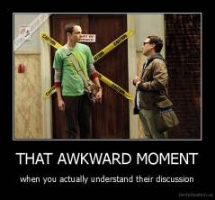 THAT AWKWARD MOMENT - when you actually understand their discussion