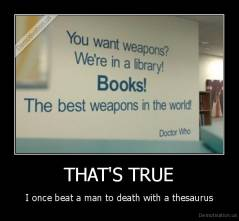 THAT'S TRUE - I once beat a man to death with a thesaurus