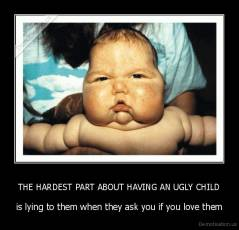 THE HARDEST PART ABOUT HAVING AN UGLY CHILD - is lying to them when they ask you if you love them