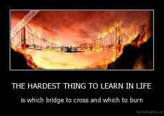 THE HARDEST THING TO LEARN IN LIFE - is which bridge to cross and which to burn