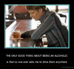 THE ONLY GOOD THING ABOUT BEING AN ALCOHOLIC - is that no one ever asks me to drive them anywhere