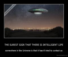 THE SUREST SIGN THAT THERE IS INTELLIGENT LIFE - somewhere in the Universe is that it hasn't tried to contact us