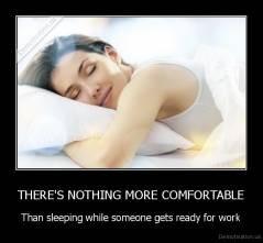THERE'S NOTHING MORE COMFORTABLE - Than sleeping while someone gets ready for work