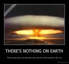 THERE'S NOTHING ON EARTH - That the application of unreasonably large amounts of high explosives can't cure