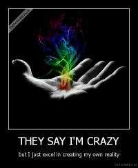 THEY SAY I'M CRAZY - but I just excel in creating my own reality