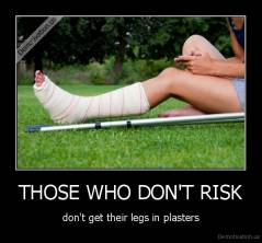THOSE WHO DON'T RISK - don't get their legs in plasters