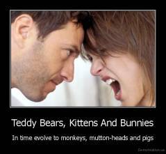 Teddy Bears, Kittens And Bunnies - In time evolve to monkeys, mutton-heads and pigs