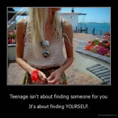 Teenage isn't about finding someone for you - It's about finding YOURSELF.