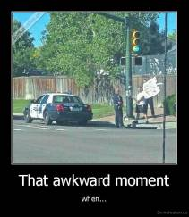 That awkward moment - when...