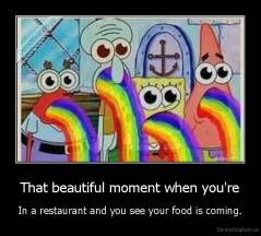 That beautiful moment when you're - In a restaurant and you see your food is coming.