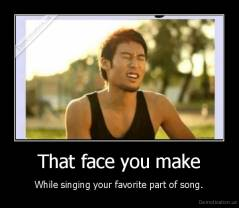 That face you make - While singing your favorite part of song.